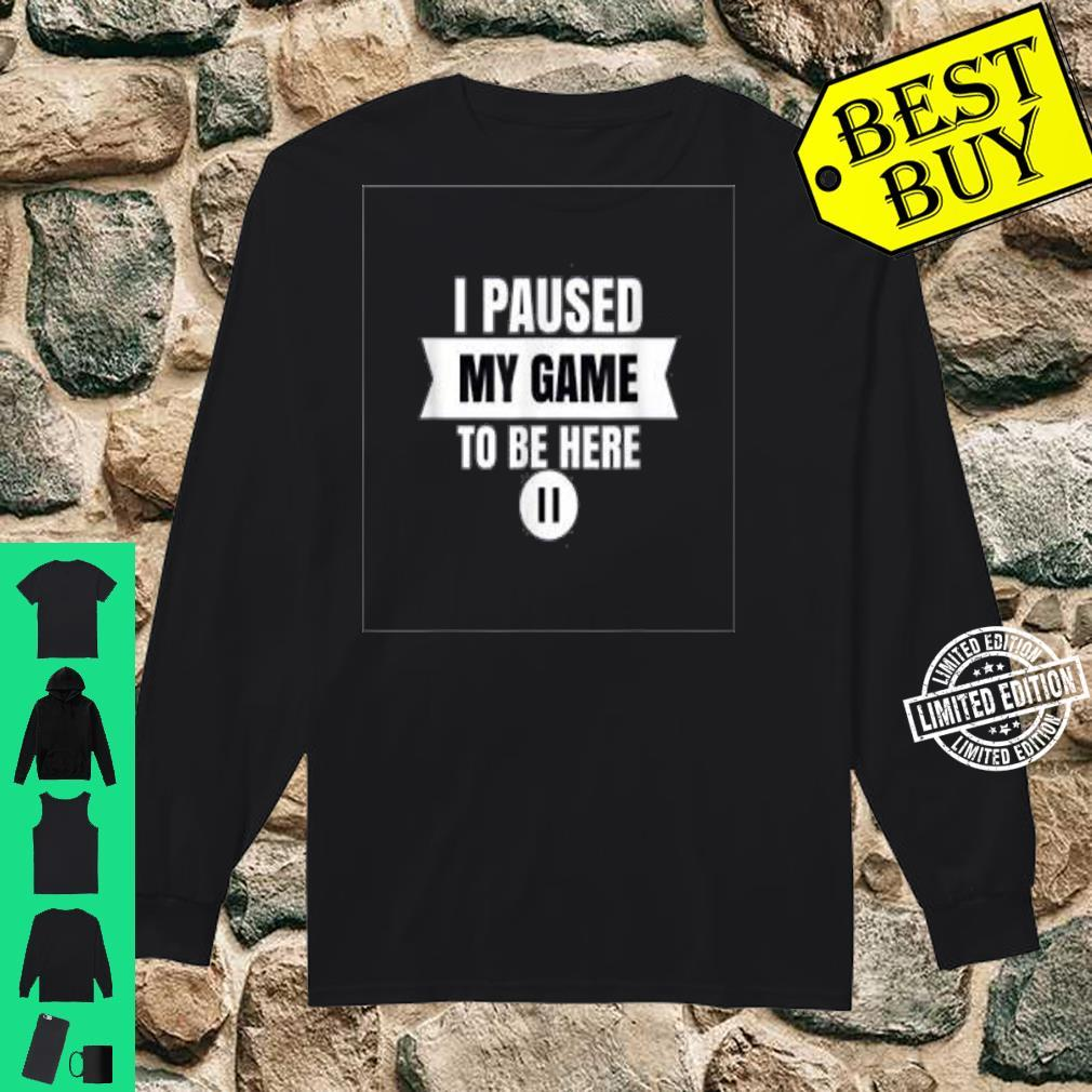 I Paused My Game To Be Here Video Gamer Shirt Shirt long sleeved