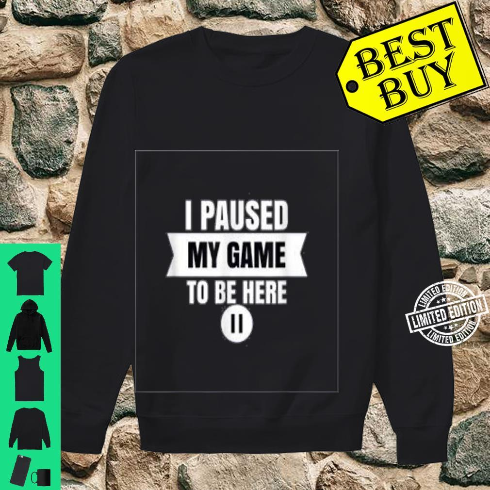 I Paused My Game To Be Here Video Gamer Shirt Shirt sweater